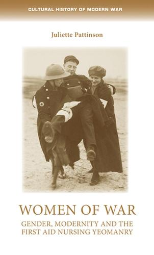 Women of War: Gender, Modernity and the First Aid Nursing Yeomanry - Cultural History of Modern War (Hardback)