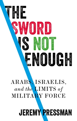 The Sword is Not Enough: Arabs, Israelis, and the Limits of Military Force (Hardback)