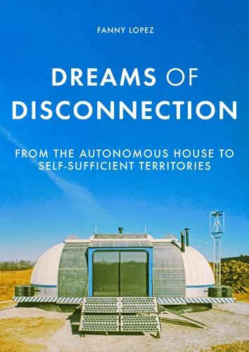 Dreams of Disconnection: From the Autonomous House to Self-Sufficient Territories - Manchester University Press (Paperback)