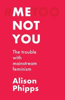 Me, Not You: The Trouble with Mainstream Feminism (Hardback)