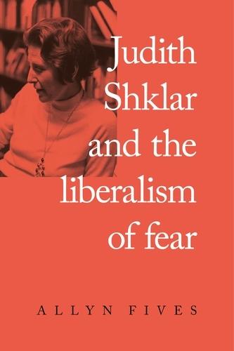 Judith Shklar and the Liberalism of Fear (Hardback)
