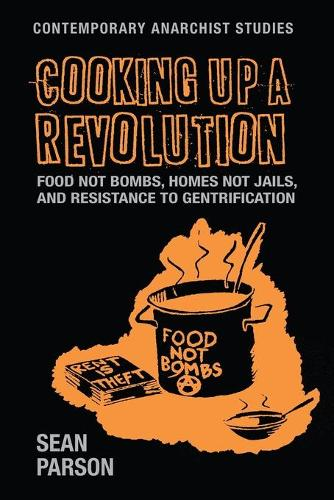 Cooking Up a Revolution: Food Not Bombs, Homes Not Jails, and Resistance to Gentrification - Contemporary Anarchist Studies (Paperback)