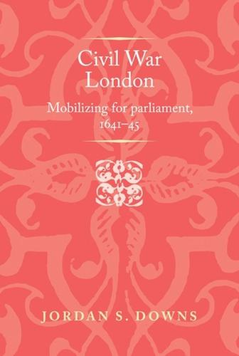 Civil War London: Mobilizing for Parliament, 1641-5 - Politics, Culture and Society in Early Modern Britain (Hardback)