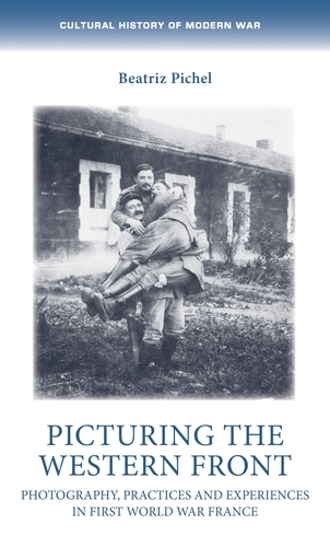 Picturing the Western Front: Photography, Practices and Experiences in First World War France - Cultural History of Modern War (Hardback)