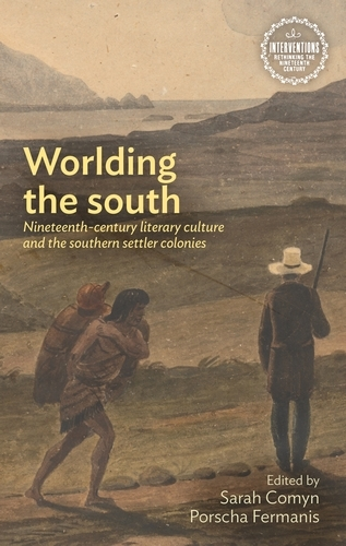 Worlding the South: Nineteenth-Century Literary Culture and the Southern Settler Colonies - Interventions: Rethinking the Nineteenth Century (Hardback)