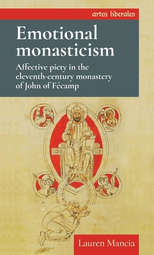 Emotional Monasticism: Affective Piety in the Eleventh-Century Monastery of John of FeCamp - Artes Liberales (Paperback)