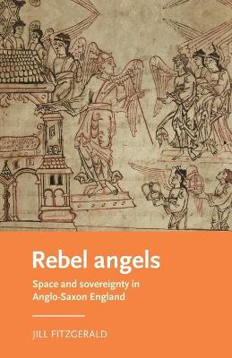 Rebel Angels: Space and Sovereignty in Anglo-Saxon England - Manchester Medieval Literature and Culture (Paperback)