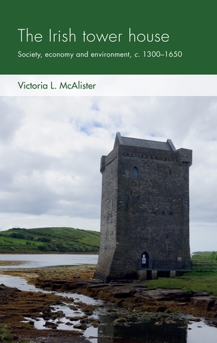 The Irish Tower House: Society, Economy and Environment, c. 1300-1650 - Social Archaeology and Material Worlds (Paperback)