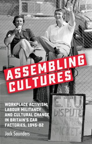 Assembling Cultures: Workplace Activism, Labour Militancy and Cultural Change in Britain's Car Factories, 1945-82 (Paperback)