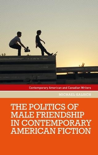 The Politics of Male Friendship in Contemporary American Fiction - Contemporary American and Canadian Writers (Hardback)
