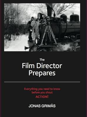 The Film Director Prepares: Everything You Need to Know Before You Shout Action! (Paperback)