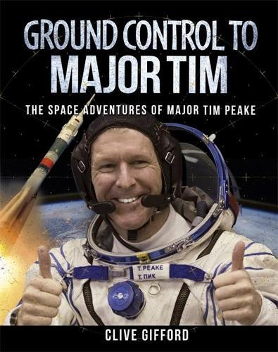 Ground Control to Major Tim: The Space Adventures of Major Tim Peake (Hardback)