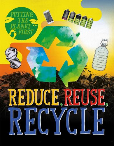 Putting the Planet First: Reduce, Reuse, Recycle - Putting the Planet First (Hardback)