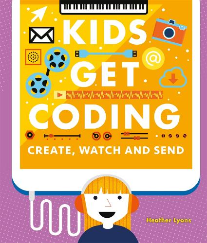 Kids Get Coding: Create, Watch and Send - Kids Get Coding (Paperback)