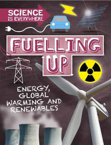 Science is Everywhere: Fuelling Up: Energy, global warming and renewables - Science is Everywhere (Hardback)
