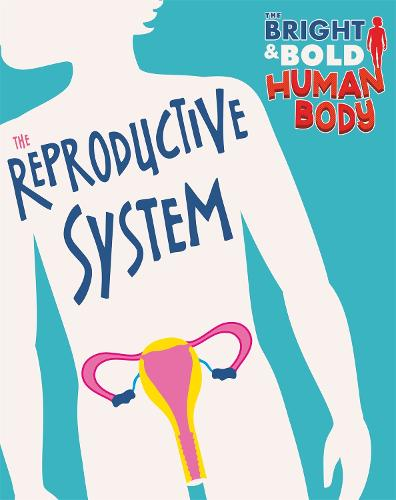 The Bright and Bold Human Body: The Reproductive System - The Bright and Bold Human Body (Paperback)