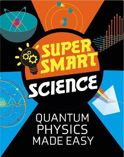 Super Smart Science: Quantum Physics Made Easy - Super Smart Science (Hardback)