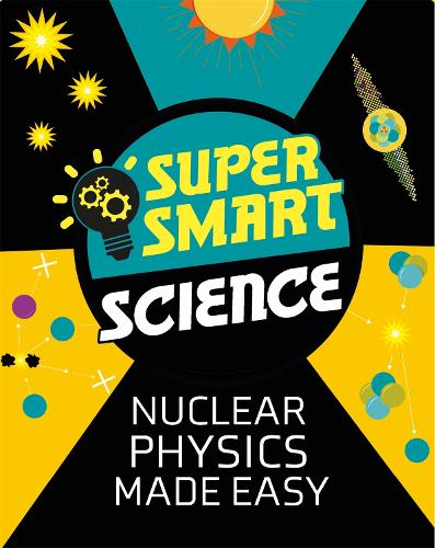 Super Smart Science: Nuclear Physics Made Easy - Super Smart Science (Paperback)