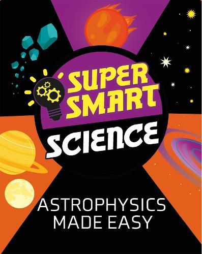 Super Smart Science: Astrophysics Made Easy - Super Smart Science (Hardback)