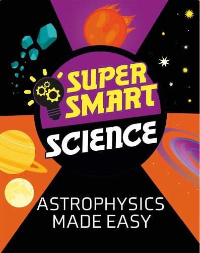 Super Smart Science: Astrophysics Made Easy - Super Smart Science (Paperback)