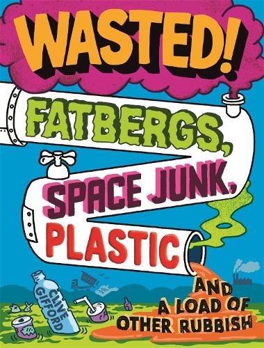 Wasted: Fatbergs, Space Junk, Plastic and a load of other Rubbish (Paperback)