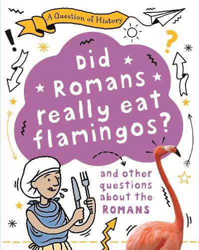 A Question of History: Did Romans really eat flamingos? And other questions about the Romans - A Question of History (Hardback)