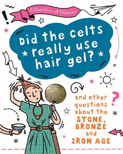 A Question of History: Did the Celts use hair gel? And other questions about the Stone, Bronze and Iron Ages - A Question of History (Hardback)