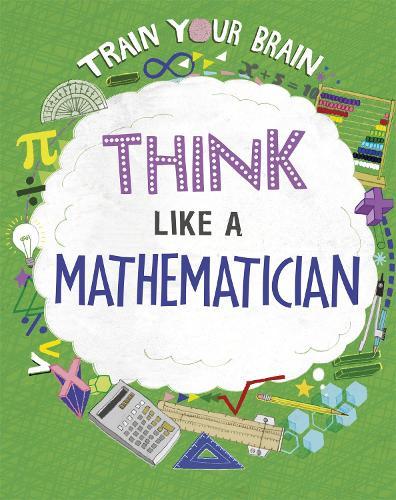 Train Your Brain: Think Like a Mathematician - Train Your Brain (Hardback)