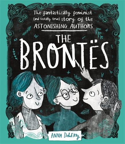 The Brontes: The Fantastically Feminist (and Totally True) Story of the Astonishing Authors (Hardback)
