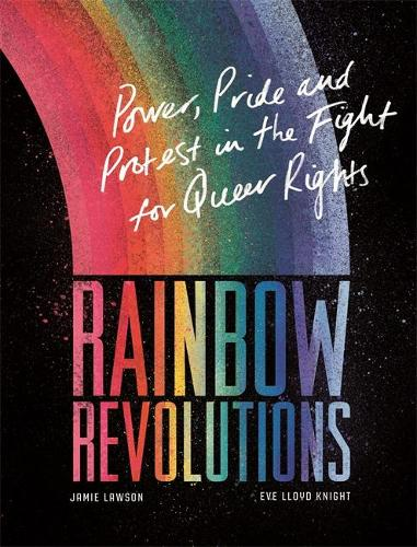 Rainbow Revolutions: Power, Pride and Protest in the Fight for Queer Rights (Hardback)