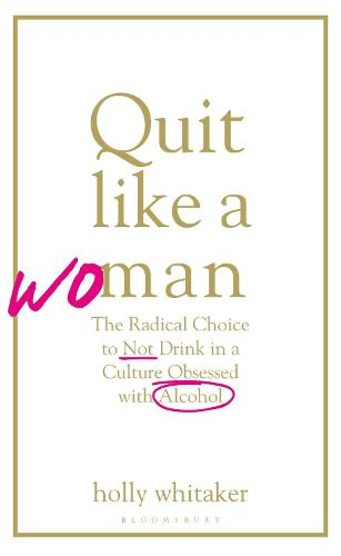 Quit Like a Woman: The Radical Choice to Not Drink in a Culture Obsessed with Alcohol (Hardback)