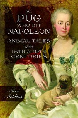 The Pug Who Bit Napoleon: Animal Tales of the 18th and 19th Centuries (Paperback)