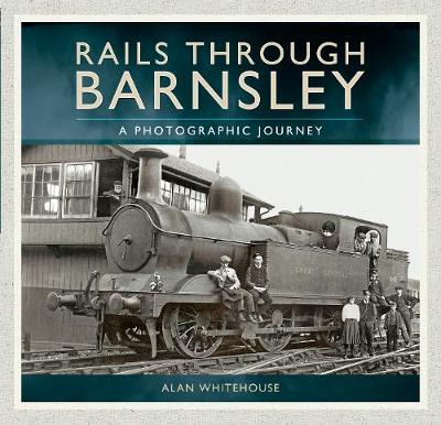 Rails Through Barnsley: A Photographic Journey (Paperback)