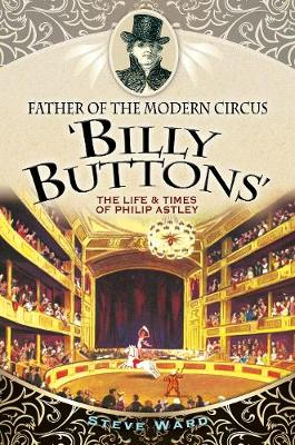 Father of the Modern Circus 'Billy Buttons': The Life & Times of Philip Astley (Paperback)