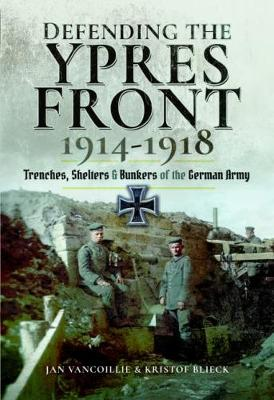 Defending the Ypres Front 1914 - 1918: Trenches, Shelters and Bunkers of the German Army (Hardback)