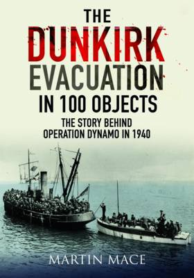The Dunkirk Evacuation in 100 Objects: The Story Behind Operation Dynamo in 1940 (Hardback)