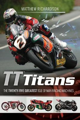 TT Titans: The Twenty-Five Greatest Isle of Man Racing Machines (Hardback)