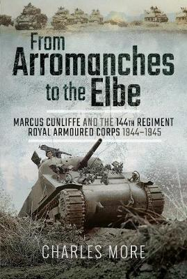 From Arromanches to the Elbe: Marcus Cunliffe and the 144th Regiment Royal Armoured Corps 1944-1945 (Hardback)