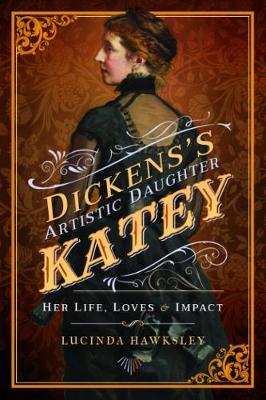 Dickens' Artistic Daughter Katey: Her Life, Loves and Impact (Paperback)