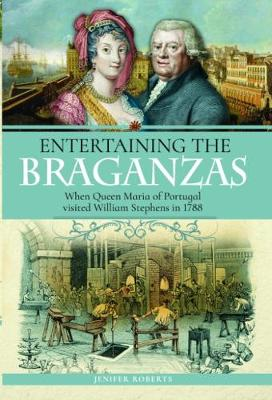 Entertaining the Braganzas: When William Stephens met Queen Maria of Portugal in 1788 (Hardback)