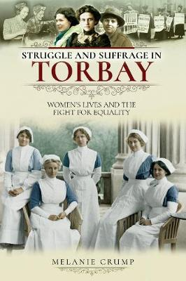 Struggle and Suffrage in Torbay: Women's Lives and the Fight for Equality - Struggle and Suffrage (Paperback)