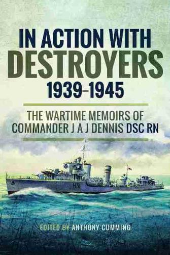 In Action with Destroyers 1939 1945: The Wartime Memoirs of Commander J A J Dennis DSC RN (Hardback)