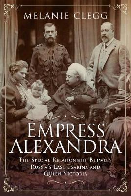 Empress Alexandra: The Special Relationship Between Russia's Last Tsarina and Queen Victoria (Hardback)