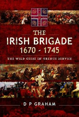 The Irish Brigade 1670-1745: The Wild Geese in French Service (Hardback)