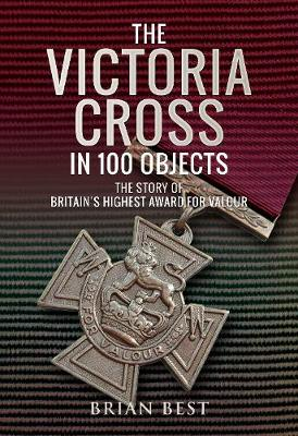 The Victoria Cross in 100 Objects: The Story of the Britain's Highest Award For Valour (Hardback)