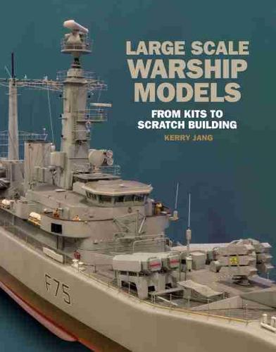 Large Scale Warship Models: From Kits to Scratch Building (Hardback)