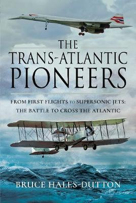 The Trans-Atlantic Pioneers: From First Flights to Supersonic Jets - The Battle to Cross the Atlantic (Hardback)