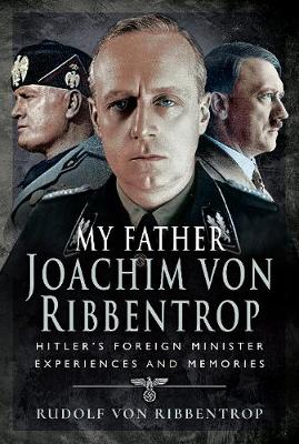 My Father Joachim von Ribbentrop: Hitler's Foreign Minister, Experiences and Memories (Hardback)