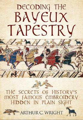 Decoding the Bayeux Tapestry: The Secrets of History's Most Famous Embriodery Hiden in Plain Sight (Hardback)