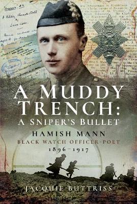 A Muddy Trench: A Sniper's Bullet: Hamish Mann, Black Watch, Officer-Poet, 1896-1917 (Hardback)